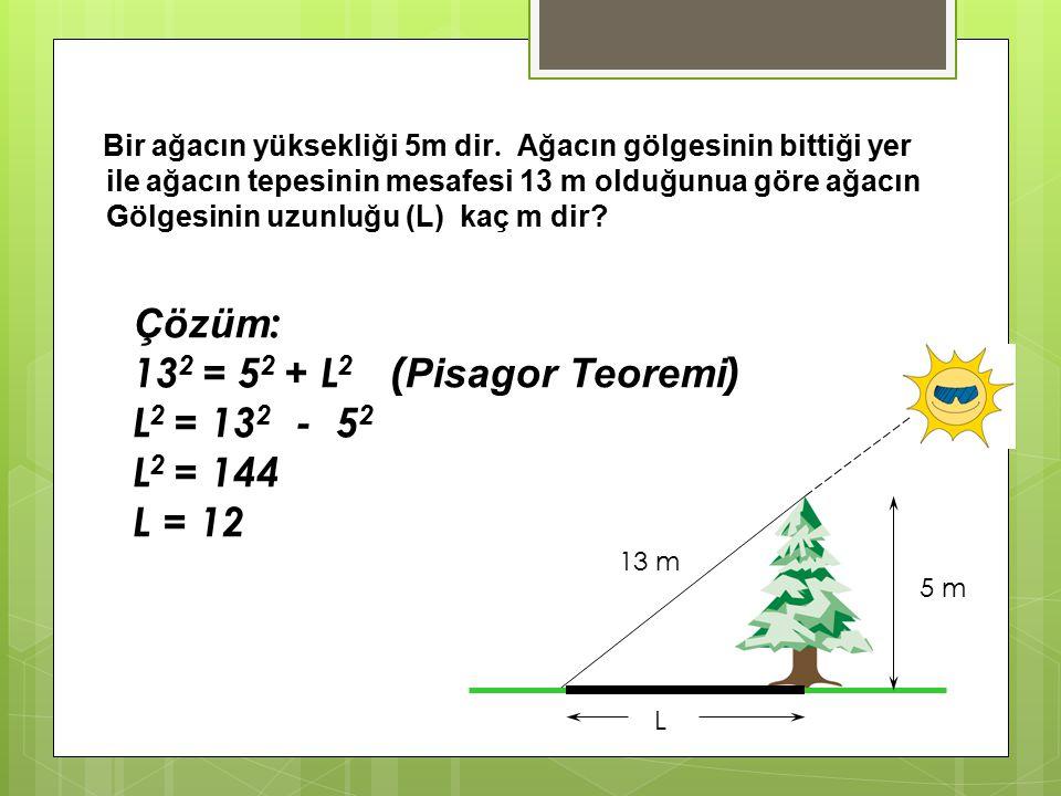 Çözüm: 132 = 52 + L2 (Pisagor Teoremi) L2 = 132 - 52 L2 = 144 L = 12