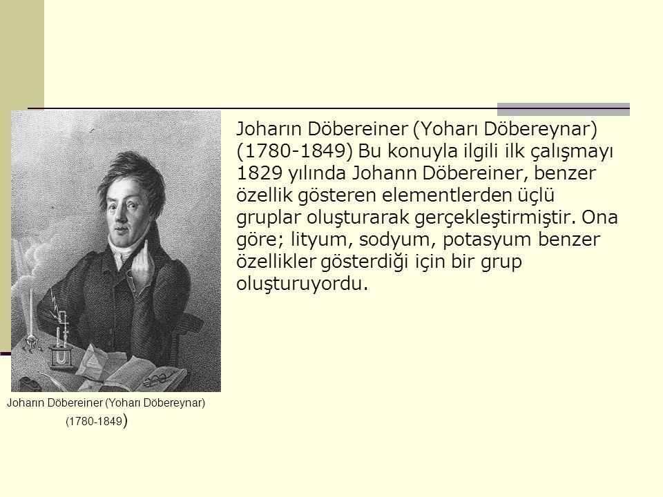 Joharın Döbereiner (Yoharı Döbereynar) (1780-1849) Bu konuyla ilgili ilk çalışmayı 1829 yılında Johann Döbereiner, benzer özellik gösteren elementlerden üçlü gruplar oluşturarak gerçekleştirmiştir. Ona göre; lityum, sodyum, potasyum benzer özellikler gösterdiği için bir grup oluşturuyordu.