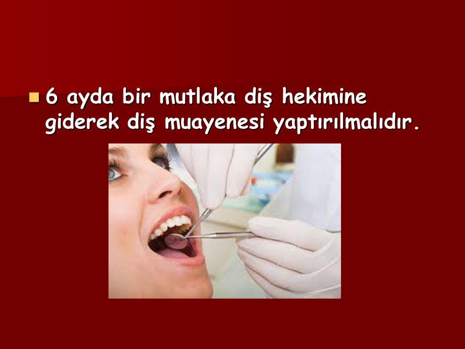 6 ayda bir mutlaka diş hekimine giderek diş muayenesi yaptırılmalıdır.