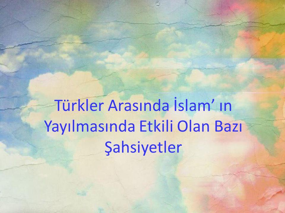 Türkler Arasında İslam' ın Yayılmasında Etkili Olan Bazı Şahsiyetler