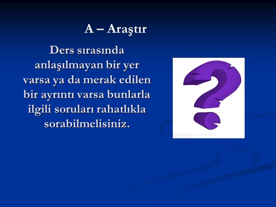 A – Araştır Ders sırasında anlaşılmayan bir yer varsa ya da merak edilen bir ayrıntı varsa bunlarla ilgili soruları rahatlıkla sorabilmelisiniz.