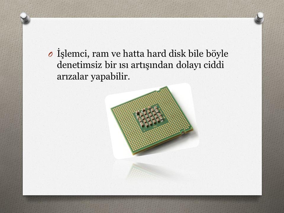 İşlemci, ram ve hatta hard disk bile böyle denetimsiz bir ısı artışından dolayı ciddi arızalar yapabilir.