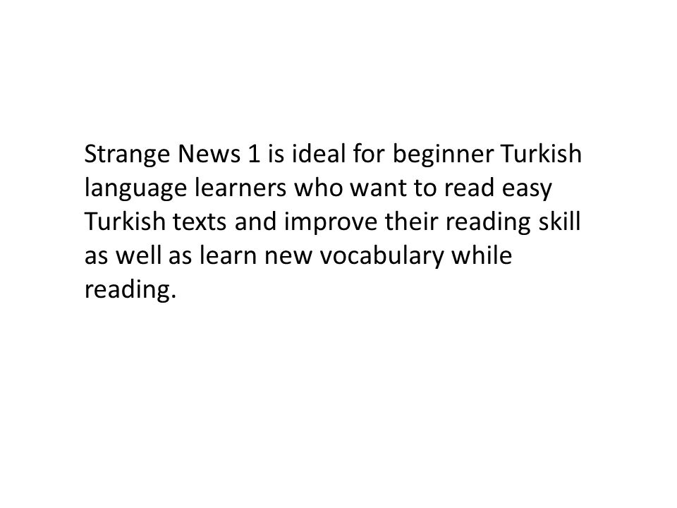 Strange News 1 is ideal for beginner Turkish language learners who want to read easy Turkish texts and improve their reading skill as well as learn new vocabulary while reading.