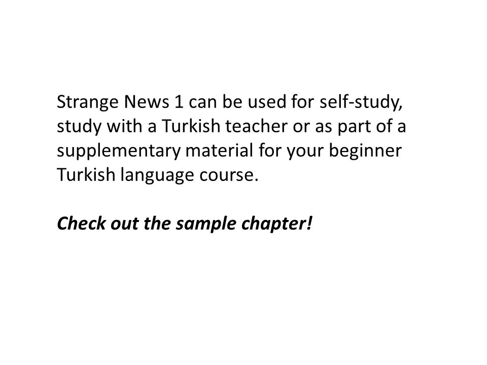 Strange News 1 can be used for self-study, study with a Turkish teacher or as part of a supplementary material for your beginner Turkish language course.