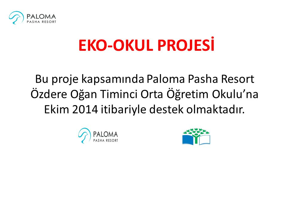 EKO-OKUL PROJESİ Bu proje kapsamında Paloma Pasha Resort Özdere Oğan Timinci Orta Öğretim Okulu'na Ekim 2014 itibariyle destek olmaktadır.