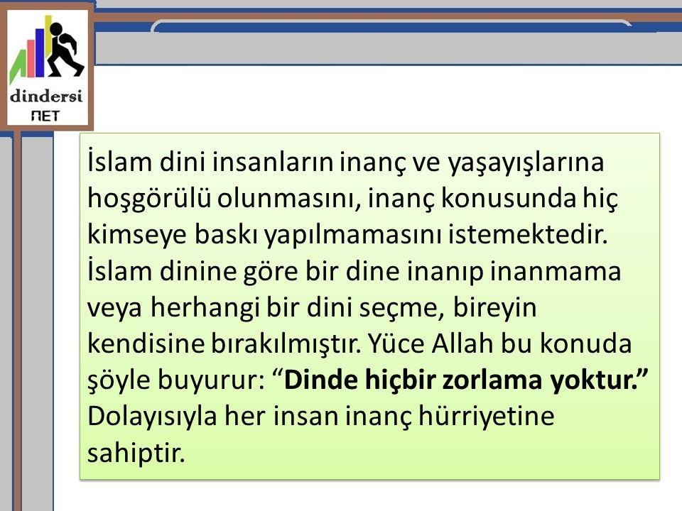 İslam dini insanların inanç ve yaşayışlarına hoşgörülü olunmasını, inanç konusunda hiç kimseye baskı yapılmamasını istemektedir.