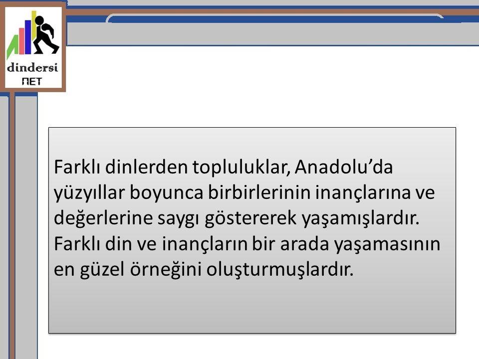 Farklı dinlerden topluluklar, Anadolu'da yüzyıllar boyunca birbirlerinin inançlarına ve değerlerine saygı göstererek yaşamışlardır.