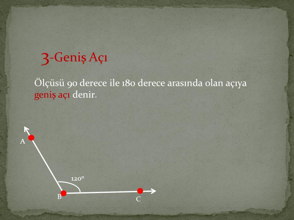 3-Geniş Açı Ölçüsü 90 derece ile 180 derece arasında olan açıya geniş açı denir. A 120o B C