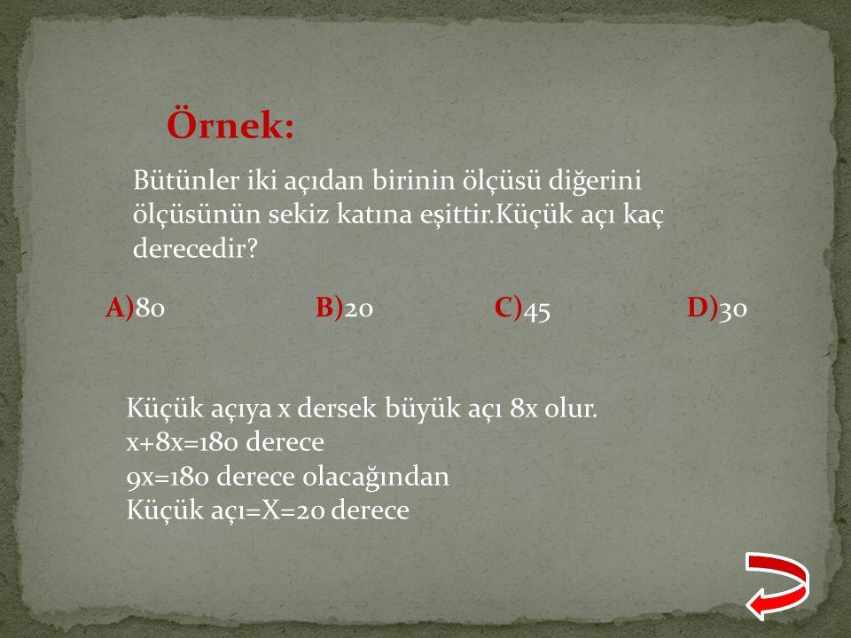 Örnek: Bütünler iki açıdan birinin ölçüsü diğerini ölçüsünün sekiz katına eşittir.Küçük açı kaç derecedir