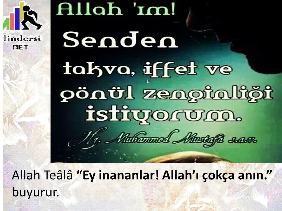 Allah Teâlâ Ey inananlar! Allah'ı çokça anın. buyurur.