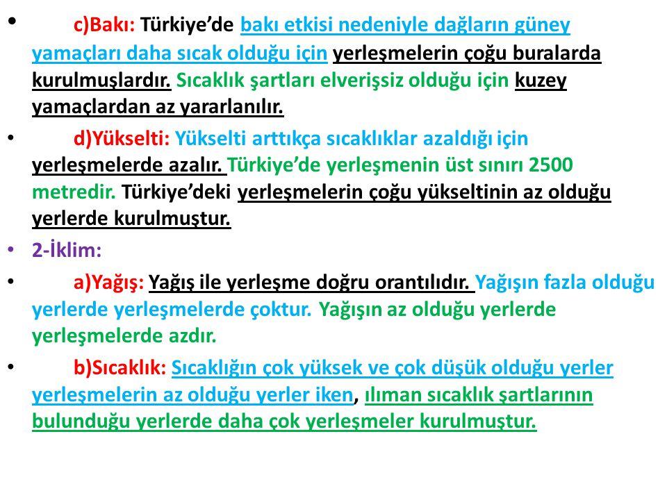 c)Bakı: Türkiye'de bakı etkisi nedeniyle dağların güney yamaçları daha sıcak olduğu için yerleşmelerin çoğu buralarda kurulmuşlardır. Sıcaklık şartları elverişsiz olduğu için kuzey yamaçlardan az yararlanılır.