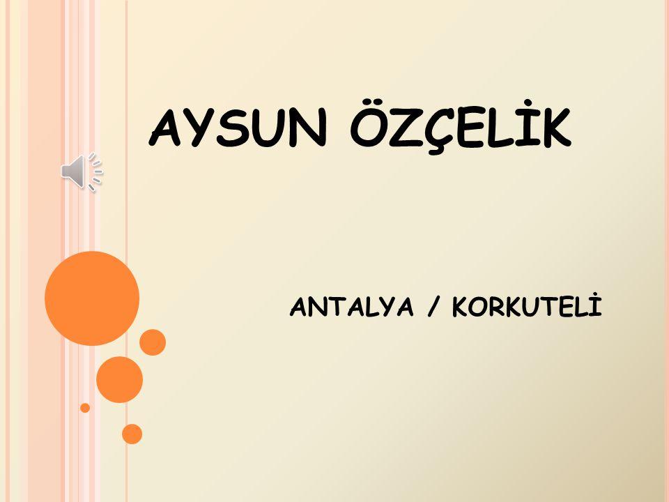 AYSUN ÖZÇELİK ANTALYA / KORKUTELİ