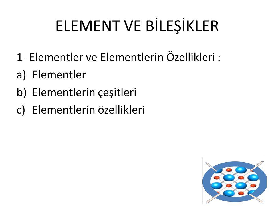 ELEMENT VE BİLEŞİKLER 1- Elementler ve Elementlerin Özellikleri :