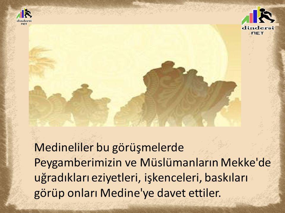 Medineliler bu görüşmelerde Peygamberimizin ve Müslümanların Mekke de uğradıkları eziyetleri, işkenceleri, baskıları görüp onları Medine ye davet ettiler.