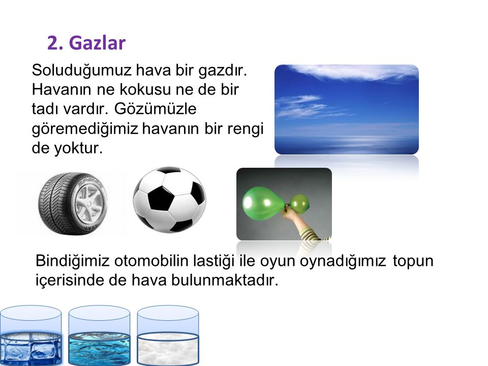 2. Gazlar Soluduğumuz hava bir gazdır. Havanın ne kokusu ne de bir tadı vardır. Gözümüzle göremediğimiz havanın bir rengi de yoktur.