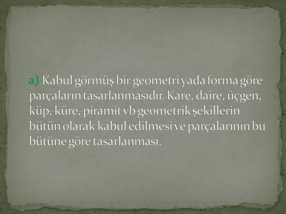 a) Kabul görmüş bir geometri yada forma göre parçaların tasarlanmasıdır.