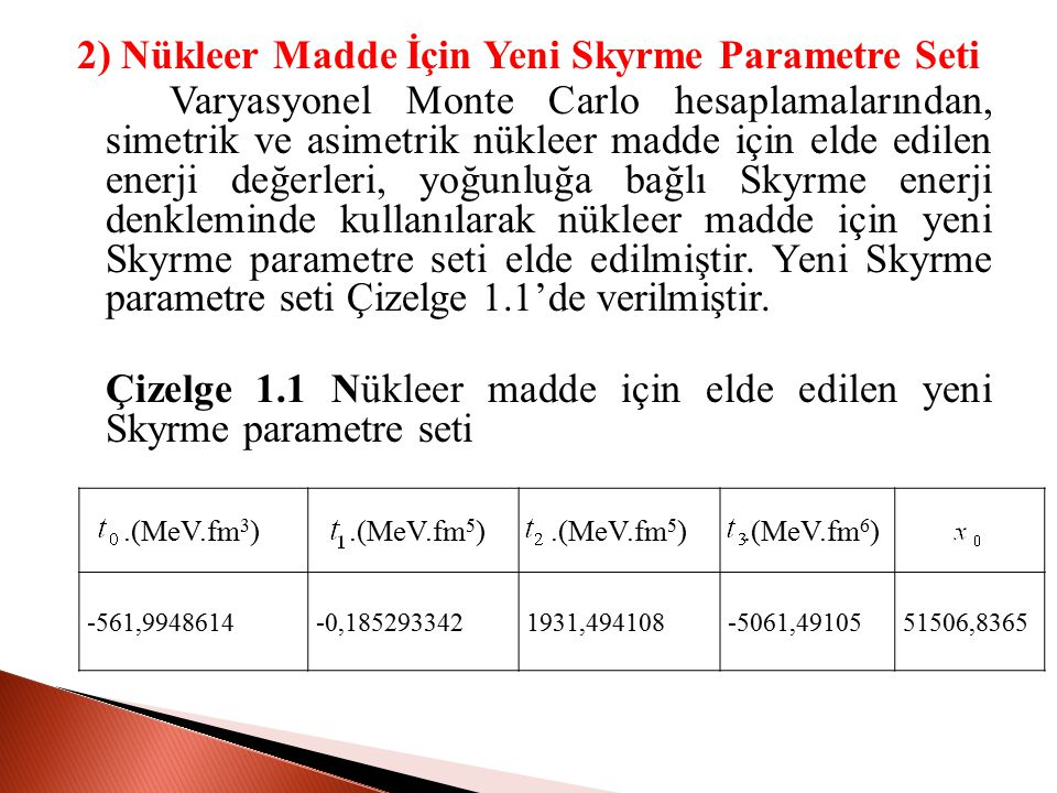 2) Nükleer Madde İçin Yeni Skyrme Parametre Seti Varyasyonel Monte Carlo hesaplamalarından, simetrik ve asimetrik nükleer madde için elde edilen enerji değerleri, yoğunluğa bağlı Skyrme enerji denkleminde kullanılarak nükleer madde için yeni Skyrme parametre seti elde edilmiştir. Yeni Skyrme parametre seti Çizelge 1.1'de verilmiştir. Çizelge 1.1 Nükleer madde için elde edilen yeni Skyrme parametre seti