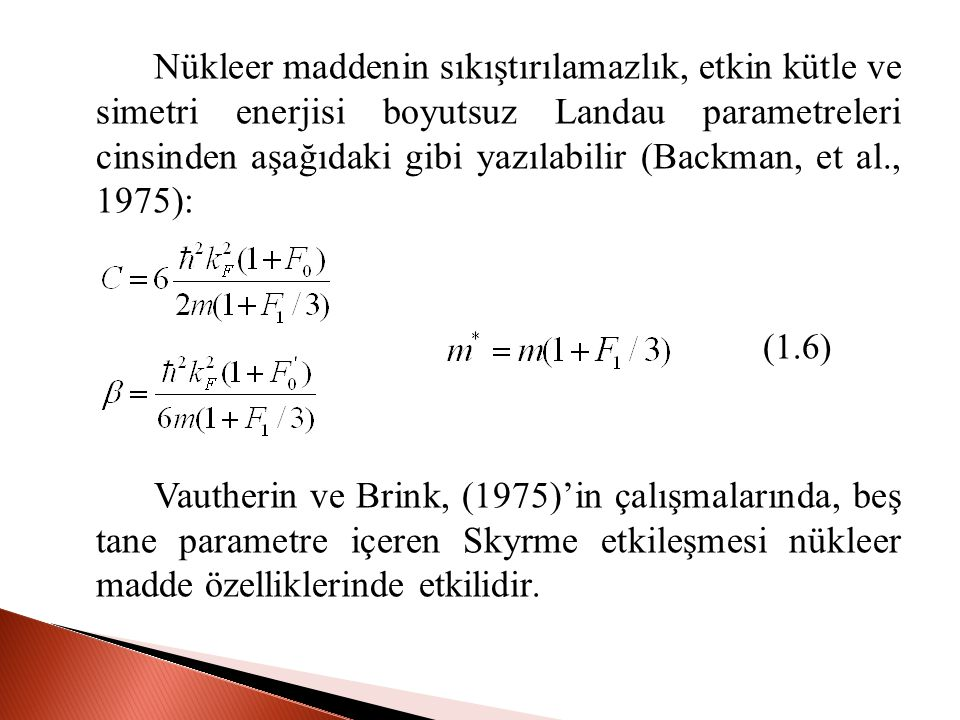 Nükleer maddenin sıkıştırılamazlık, etkin kütle ve simetri enerjisi boyutsuz Landau parametreleri cinsinden aşağıdaki gibi yazılabilir (Backman, et al., 1975):