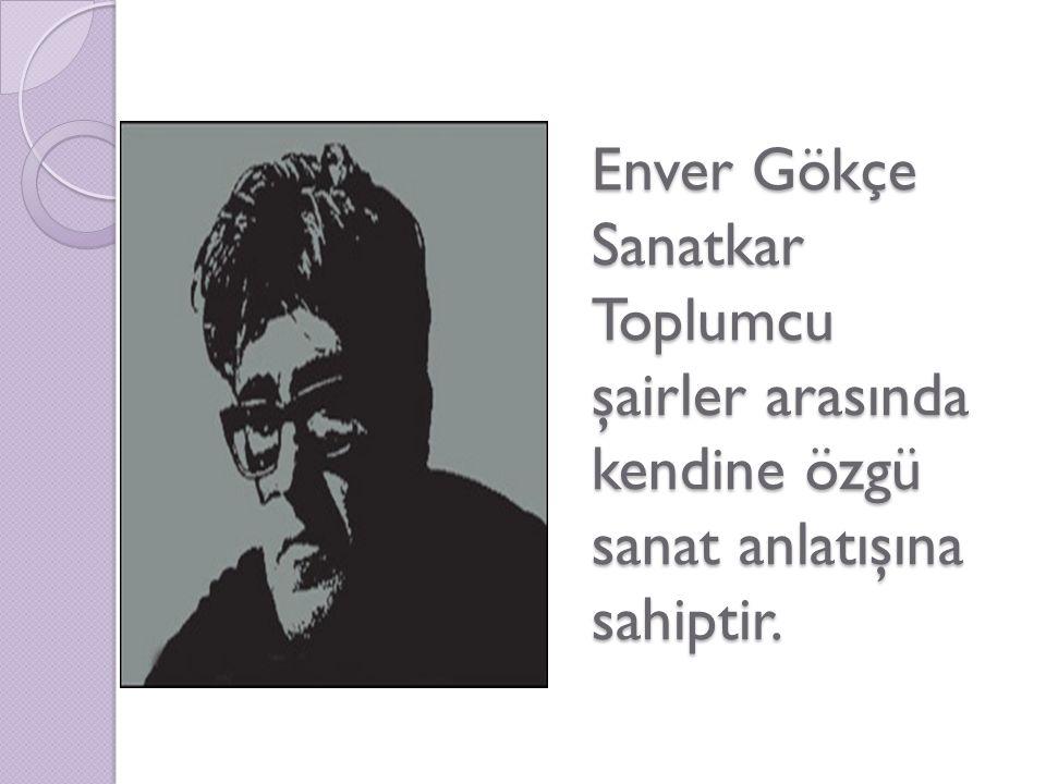 Enver Gökçe Sanatkar Toplumcu şairler arasında kendine özgü sanat anlatışına sahiptir.