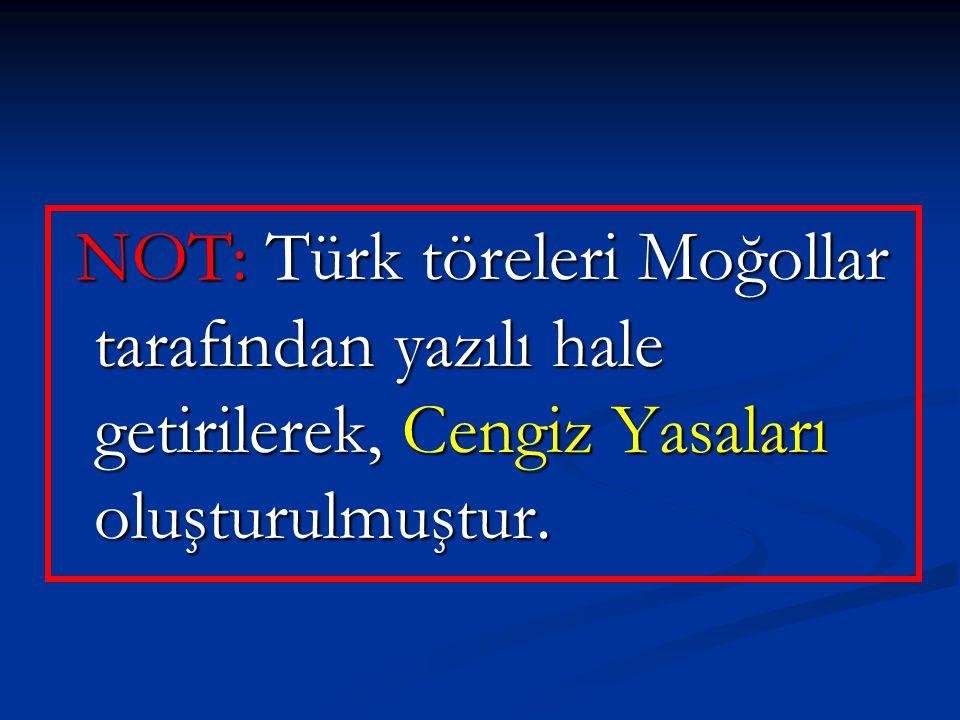 NOT: Türk töreleri Moğollar tarafından yazılı hale getirilerek, Cengiz Yasaları oluşturulmuştur.