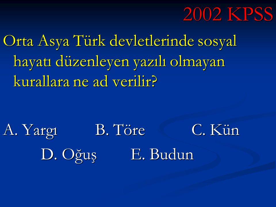 2002 KPSS Orta Asya Türk devletlerinde sosyal hayatı düzenleyen yazılı olmayan kurallara ne ad verilir