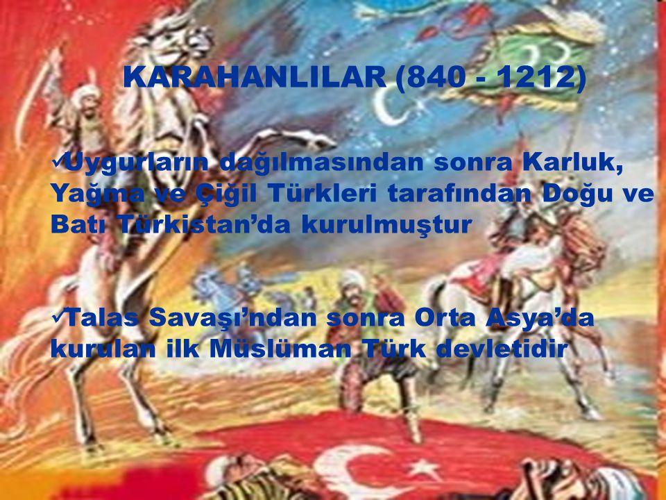 KARAHANLILAR (840 - 1212) Uygurların dağılmasından sonra Karluk, Yağma ve Çiğil Türkleri tarafından Doğu ve Batı Türkistan'da kurulmuştur.