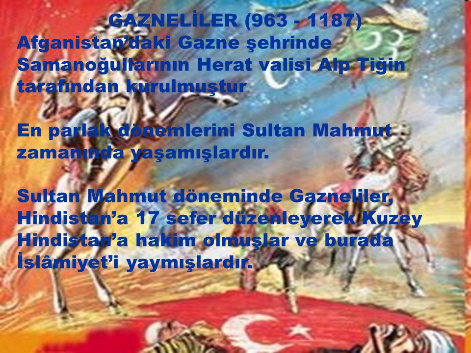 GAZNELİLER (963 - 1187) Afganistan'daki Gazne şehrinde Samanoğullarının Herat valisi Alp Tiğin tarafından kurulmuştur.