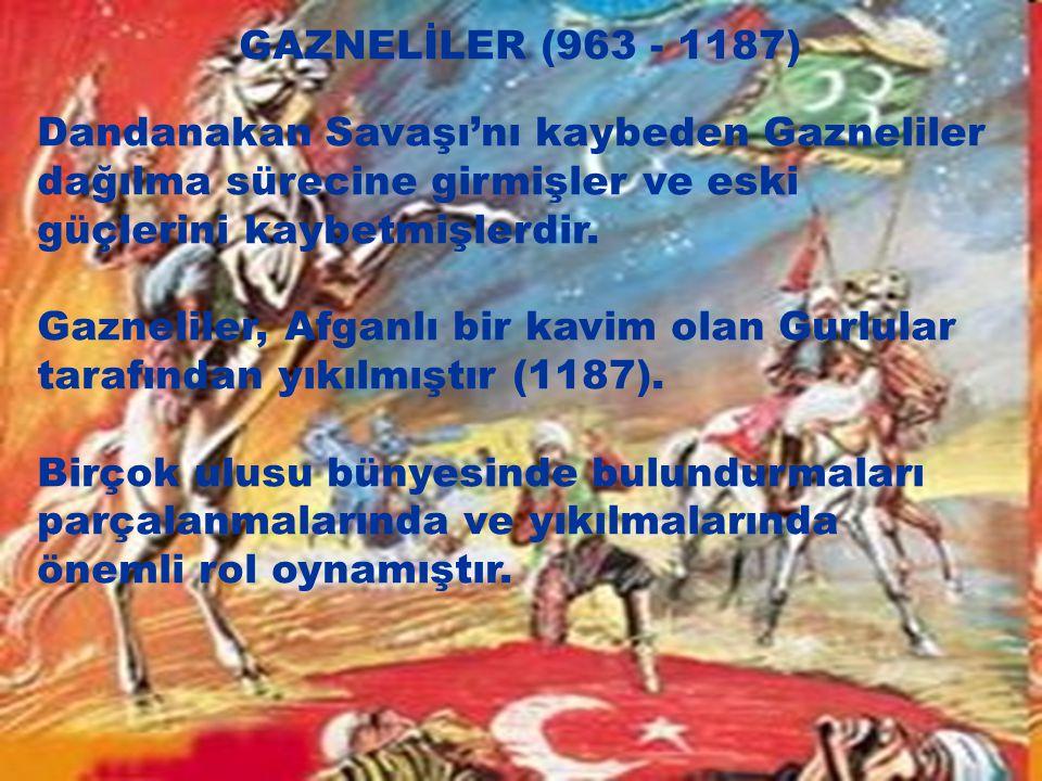 GAZNELİLER (963 - 1187) Dandanakan Savaşı'nı kaybeden Gazneliler dağılma sürecine girmişler ve eski güçlerini kaybetmişlerdir.