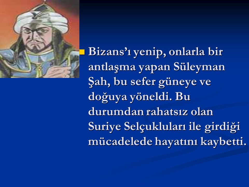 Bizans'ı yenip, onlarla bir antlaşma yapan Süleyman Şah, bu sefer güneye ve doğuya yöneldi.