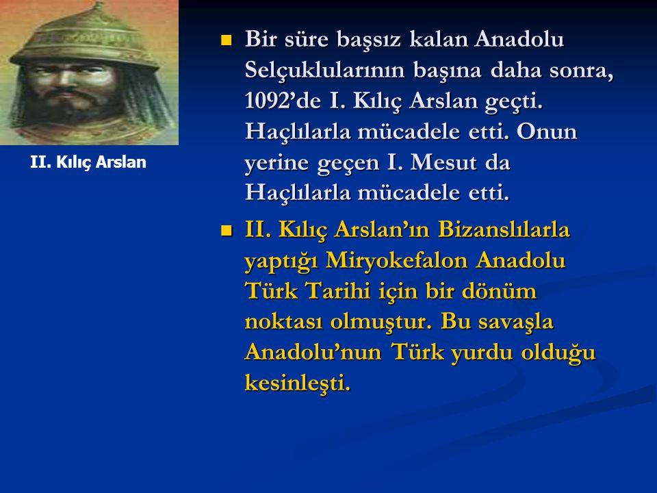 Bir süre başsız kalan Anadolu Selçuklularının başına daha sonra, 1092'de I. Kılıç Arslan geçti. Haçlılarla mücadele etti. Onun yerine geçen I. Mesut da Haçlılarla mücadele etti.