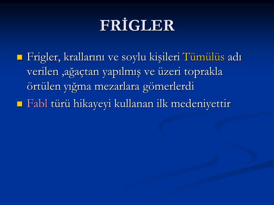 FRİGLER Frigler, krallarını ve soylu kişileri Tümülüs adı verilen ,ağaçtan yapılmış ve üzeri toprakla örtülen yığma mezarlara gömerlerdi.