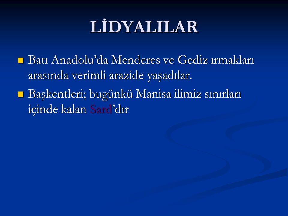 LİDYALILAR Batı Anadolu'da Menderes ve Gediz ırmakları arasında verimli arazide yaşadılar.