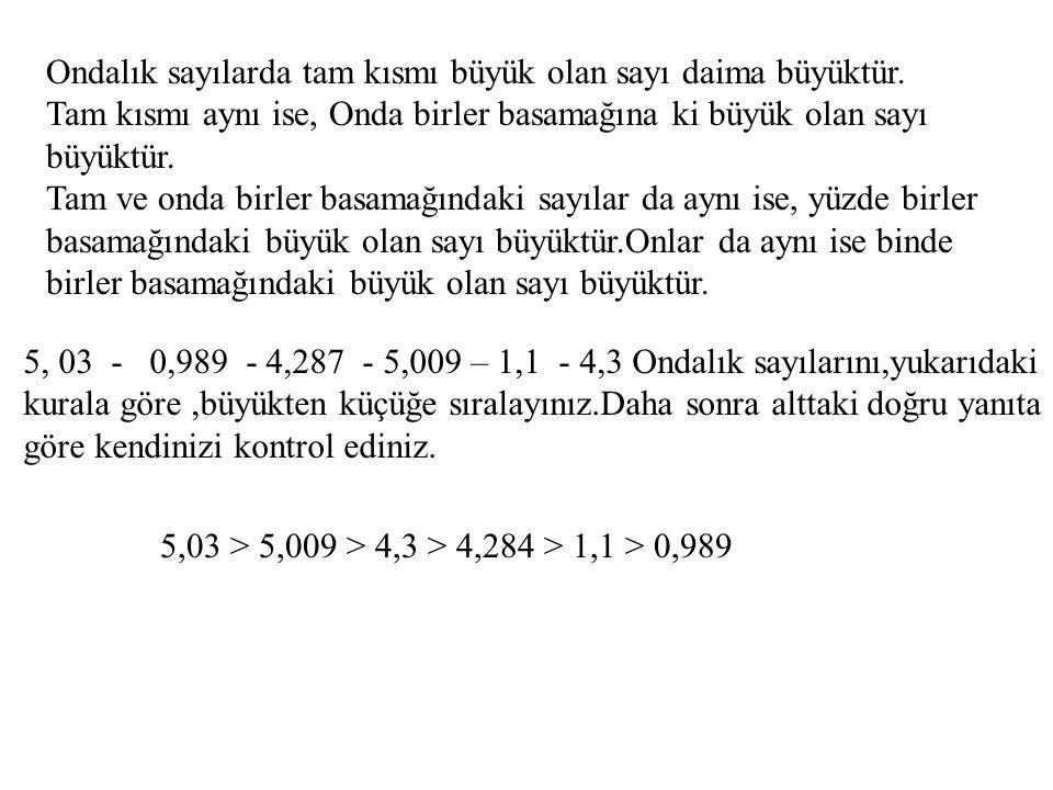 Ondalık sayılarda tam kısmı büyük olan sayı daima büyüktür.