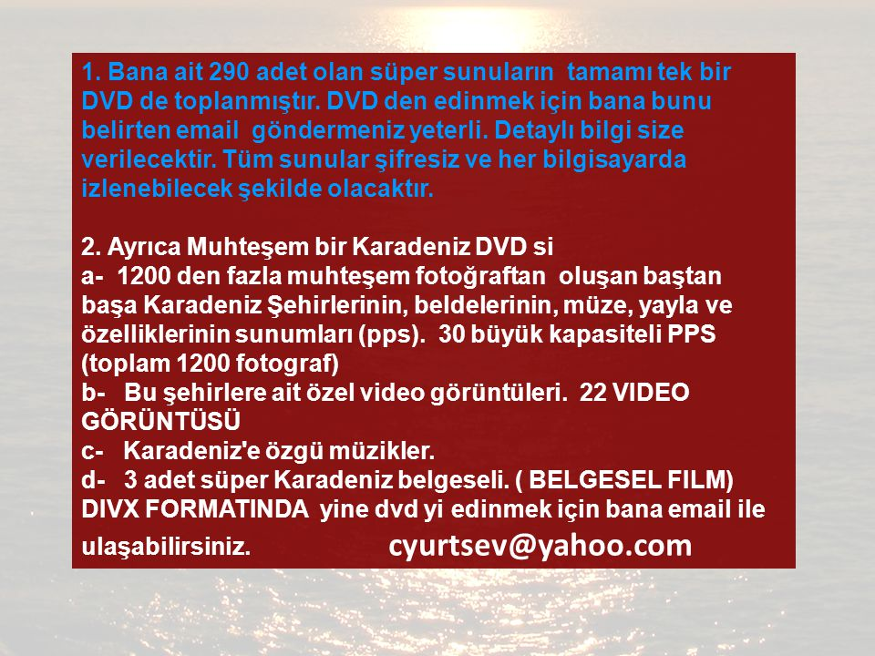 1. Bana ait 290 adet olan süper sunuların tamamı tek bir DVD de toplanmıştır. DVD den edinmek için bana bunu belirten email göndermeniz yeterli. Detaylı bilgi size verilecektir. Tüm sunular şifresiz ve her bilgisayarda izlenebilecek şekilde olacaktır.