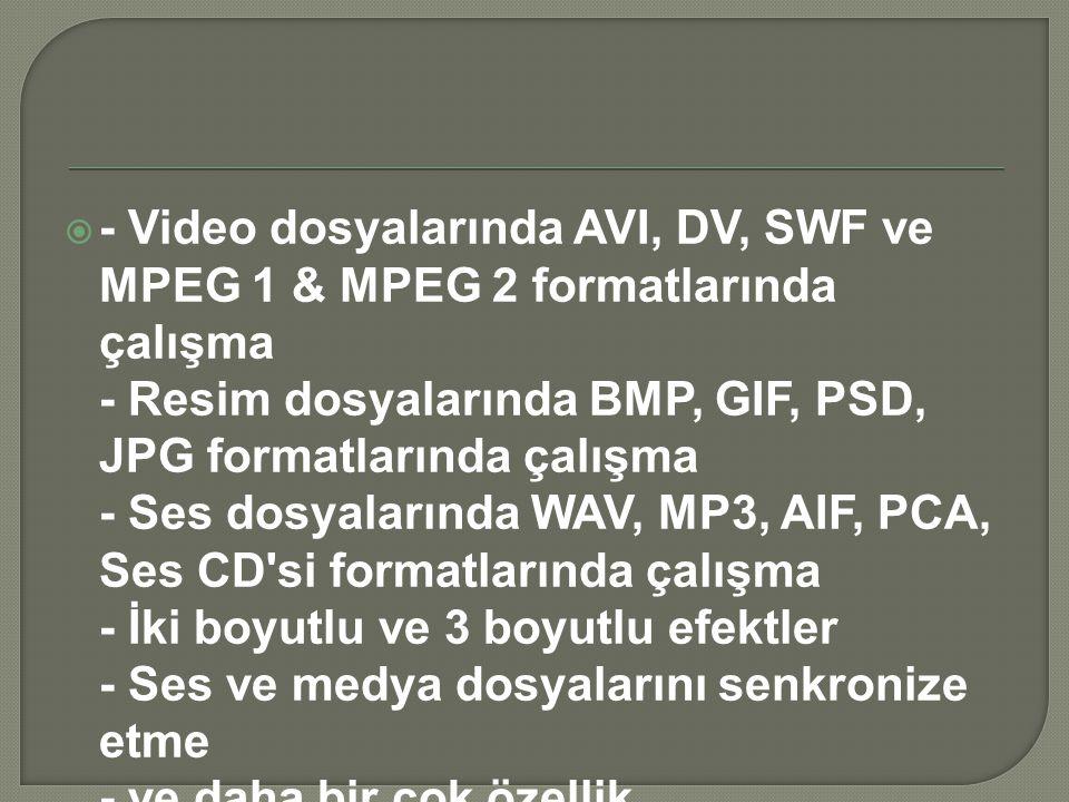 - Video dosyalarında AVI, DV, SWF ve MPEG 1 & MPEG 2 formatlarında çalışma - Resim dosyalarında BMP, GIF, PSD, JPG formatlarında çalışma - Ses dosyalarında WAV, MP3, AIF, PCA, Ses CD si formatlarında çalışma - İki boyutlu ve 3 boyutlu efektler - Ses ve medya dosyalarını senkronize etme - ve daha bir çok özellik