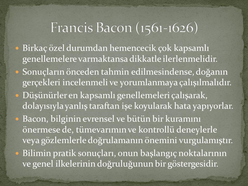 Francis Bacon (1561-1626) Birkaç özel durumdan hemencecik çok kapsamlı genellemelere varmaktansa dikkatle ilerlenmelidir.