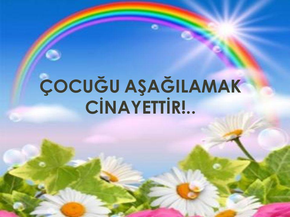 ÇOCUĞU AŞAĞILAMAK CİNAYETTİR!..