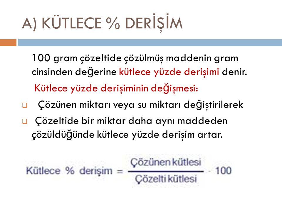 A) KÜTLECE % DERİŞİM 100 gram çözeltide çözülmüş maddenin gram cinsinden değerine kütlece yüzde derişimi denir.