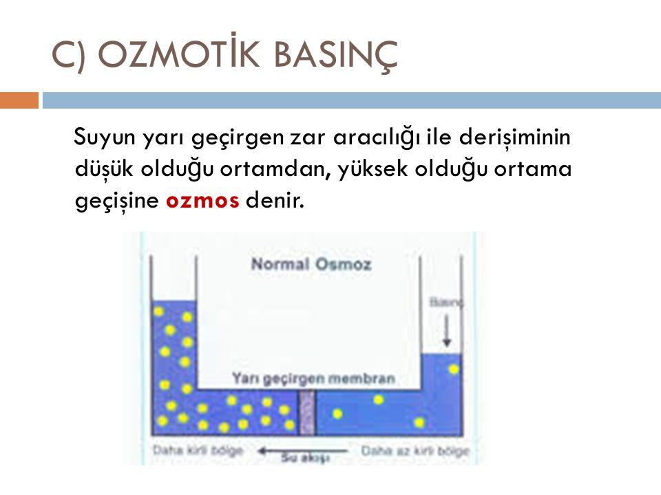 C) OZMOTİK BASINÇ Suyun yarı geçirgen zar aracılığı ile derişiminin düşük olduğu ortamdan, yüksek olduğu ortama geçişine ozmos denir.