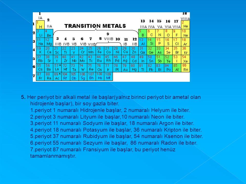 5. Her periyot bir alkali metal ile başlar(yalnız birinci periyot bir ametal olan hidrojenle başlar), bir soy gazla biter.