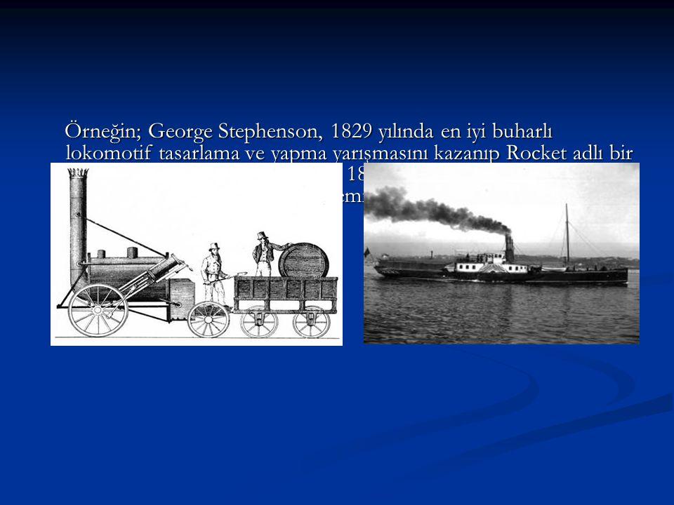 Örneğin; George Stephenson, 1829 yılında en iyi buharlı lokomotif tasarlama ve yapma yarışmasını kazanıp Rocket adlı bir lokomotifi üretmeseydi belki de 1837 yılında Isambard Kingdom Brunel, ilk kıtalararası buharlı gemiyi yüzdüremeyecekti..
