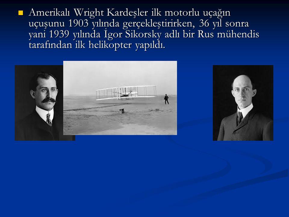 Amerikalı Wright Kardeşler ilk motorlu uçağın uçuşunu 1903 yılında gerçekleştirirken, 36 yıl sonra yani 1939 yılında İgor Sikorsky adlı bir Rus mühendis tarafından ilk helikopter yapıldı.