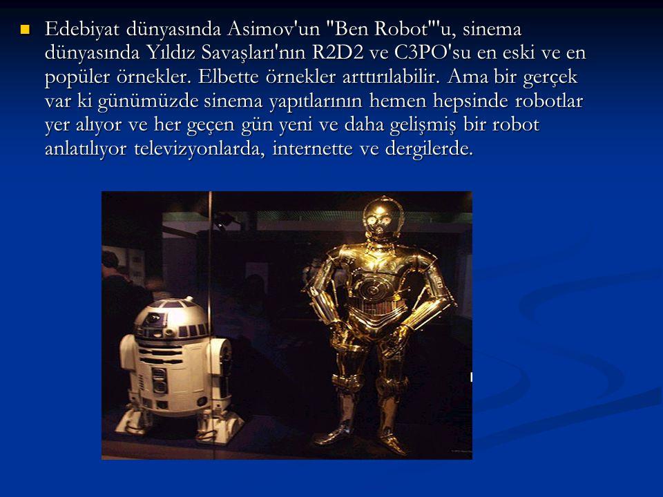 Edebiyat dünyasında Asimov un Ben Robot u, sinema dünyasında Yıldız Savaşları nın R2D2 ve C3PO su en eski ve en popüler örnekler.