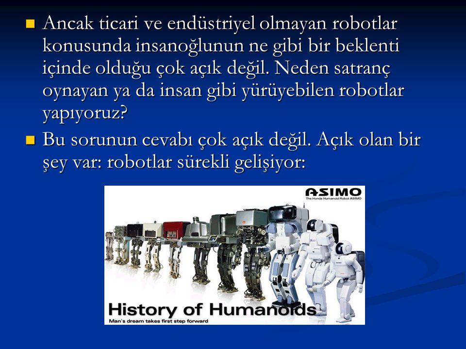 Ancak ticari ve endüstriyel olmayan robotlar konusunda insanoğlunun ne gibi bir beklenti içinde olduğu çok açık değil. Neden satranç oynayan ya da insan gibi yürüyebilen robotlar yapıyoruz