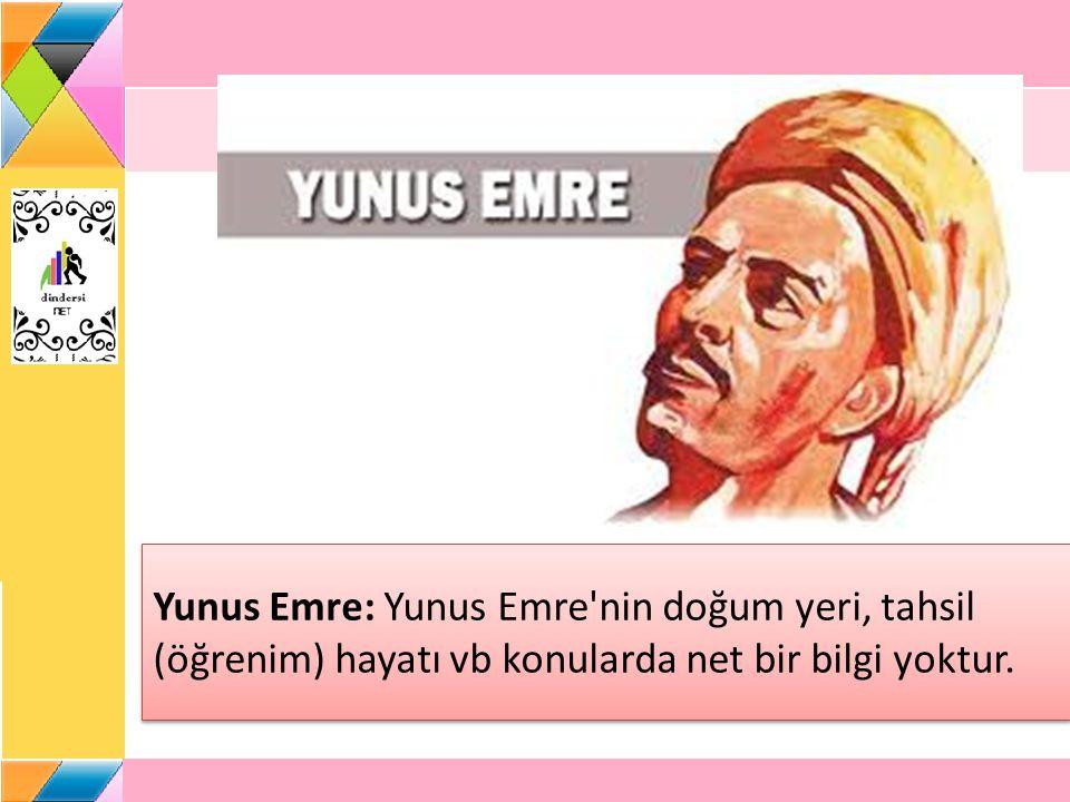 Yunus Emre: Yunus Emre nin doğum yeri, tahsil (öğrenim) hayatı vb konularda net bir bilgi yoktur.