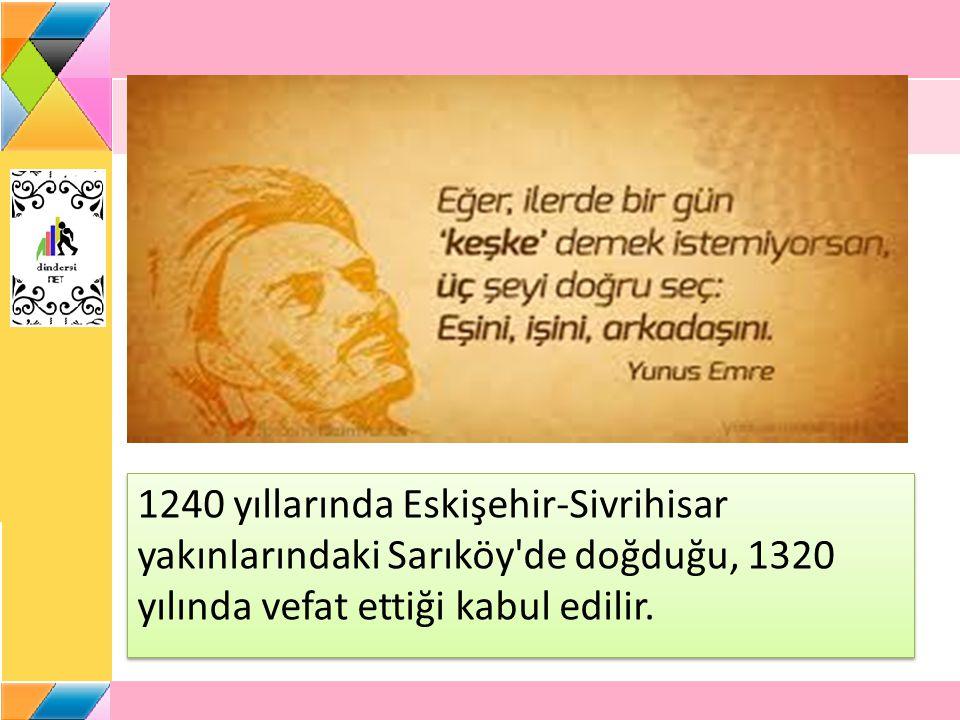 1240 yıllarında Eskişehir-Sivrihisar yakınlarındaki Sarıköy de doğduğu, 1320 yılında vefat ettiği kabul edilir.