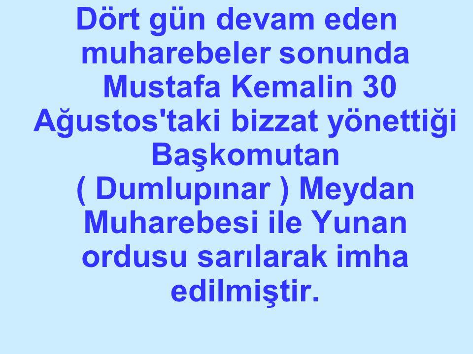 Dört gün devam eden muharebeler sonunda Mustafa Kemalin 30 Ağustos taki bizzat yönettiği Başkomutan ( Dumlupınar ) Meydan Muharebesi ile Yunan ordusu sarılarak imha edilmiştir.