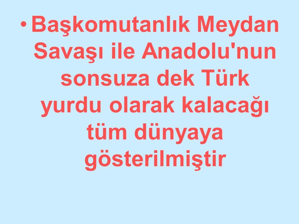 Başkomutanlık Meydan Savaşı ile Anadolu nun sonsuza dek Türk yurdu olarak kalacağı tüm dünyaya gösterilmiştir