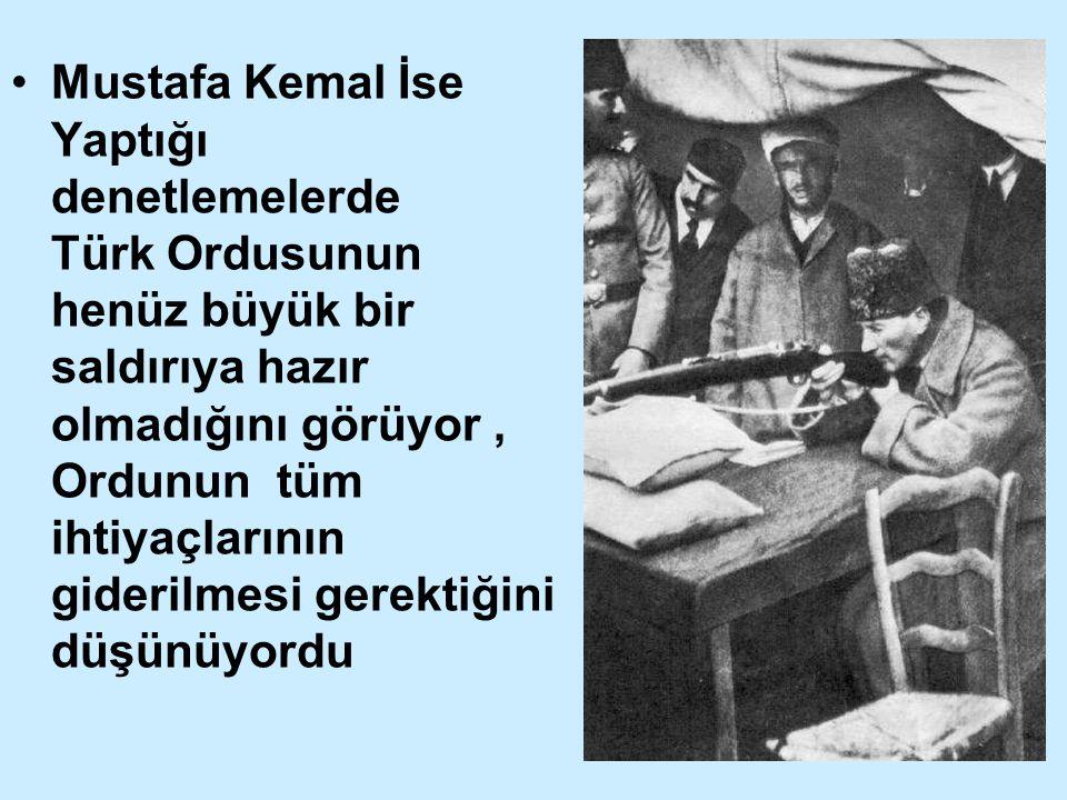 Mustafa Kemal İse Yaptığı denetlemelerde Türk Ordusunun henüz büyük bir saldırıya hazır olmadığını görüyor , Ordunun tüm ihtiyaçlarının giderilmesi gerektiğini düşünüyordu