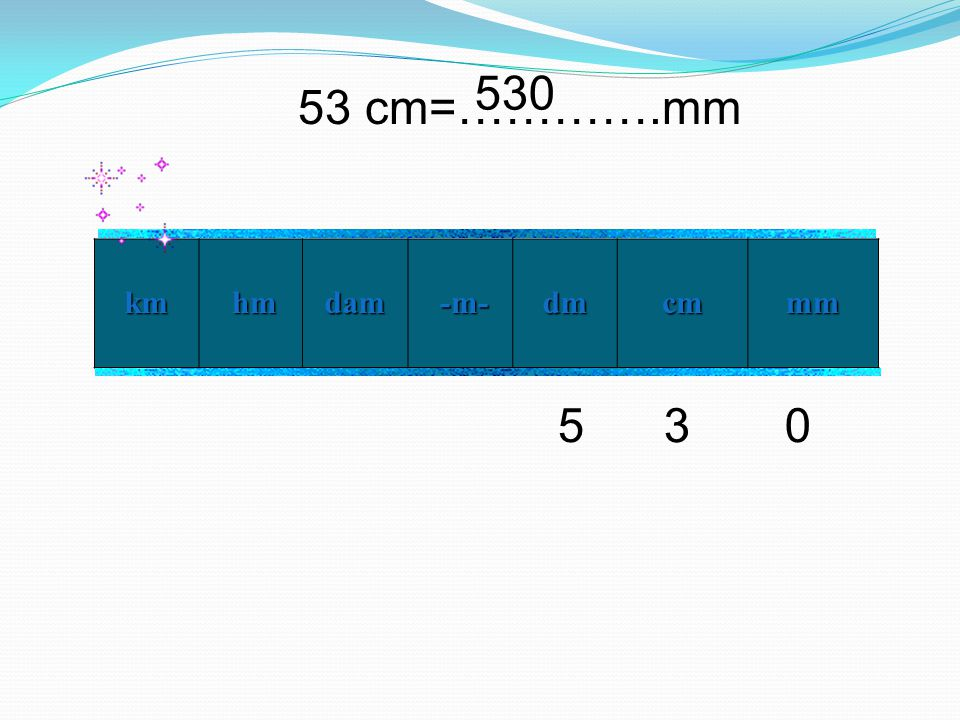 530 53 cm=………….mm km hm dam -m- dm cm mm 5 3